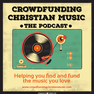 Crowdfunding Christian Music * The Podcast * Helping you find and fund the music you love
